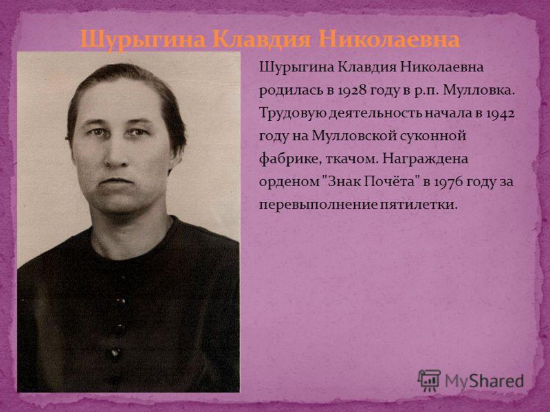 Шурыгина Клавдия Николаевна родилась в 1928 году в р.п. Мулловка. Трудовую деятельность начала в 1942 году на Мулловской суконной фабрике, ткачом. Награждена орденом Знак Почёта в 1976 году за перевыполнение пятилетки.