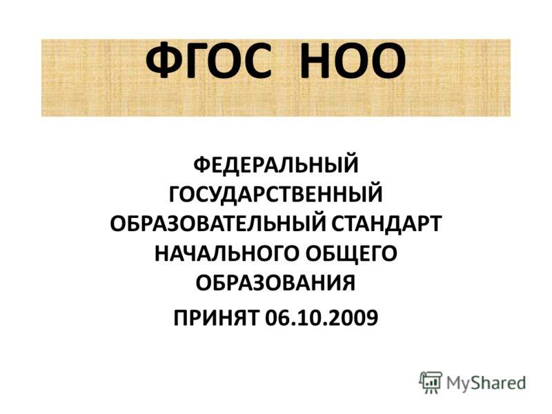 ФГОС НОО ФЕДЕРАЛЬНЫЙ ГОСУДАРСТВЕННЫЙ ОБРАЗОВАТЕЛЬНЫЙ СТАНДАРТ НАЧАЛЬНОГО ОБЩЕГО ОБРАЗОВАНИЯ ПРИНЯТ 06.10.2009
