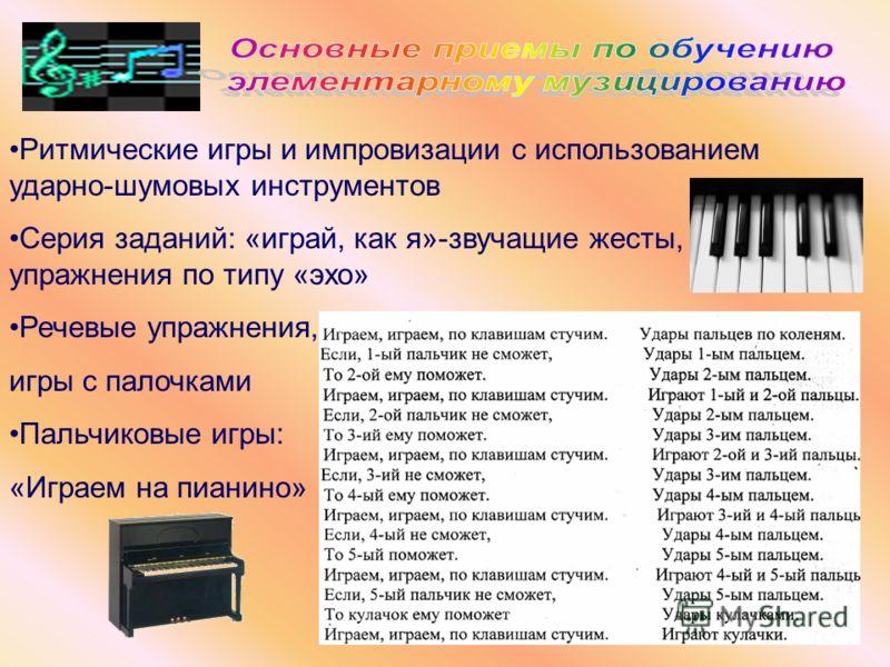Ритмические игры и импровизации с использованием ударно-шумовых инструментов Серия заданий: «играй, как я»-звучащие жесты, упражнения по типу «эхо» Речевые упражнения, игры с палочками Пальчиковые игры: «Играем на пианино»