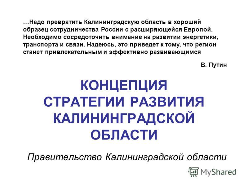КОНЦЕПЦИЯ СТРАТЕГИИ РАЗВИТИЯ КАЛИНИНГРАДСКОЙ ОБЛАСТИ Правительство Калининградской области …Надо превратить Калининградскую область в хороший образец сотрудничества России с расширяющейся Европой. Необходимо сосредоточить внимание на развитии энергет