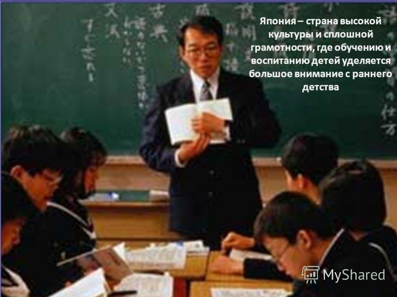 Япония – страна высокой культуры и сплошной грамотности, где обучению и воспитанию детей уделяется большое внимание с раннего детства
