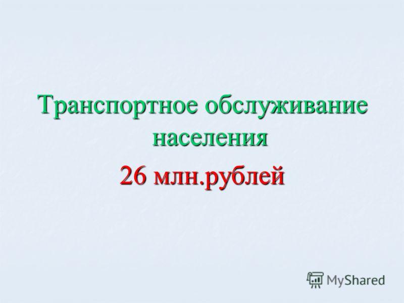 Транспортное обслуживание населения 26 млн.рублей
