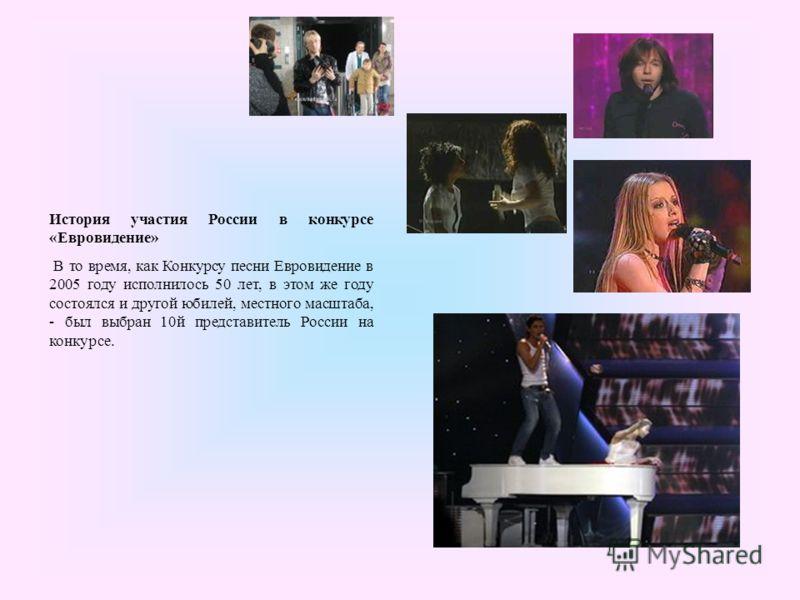 История участия России в конкурсе «Евровидение» В то время, как Конкурсу песни Евровидение в 2005 году исполнилось 50 лет, в этом же году состоялся и другой юбилей, местного масштаба, - был выбран 10й представитель России на конкурсе.