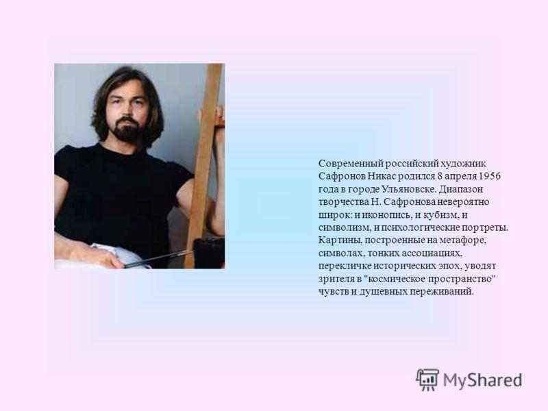 Современный российский художник Сафронов Никас родился 8 апреля 1956 года в городе Ульяновске. Диапазон творчества Н. Сафронова невероятно широк: и иконопись, и кубизм, и символизм, и психологические портреты. Картины, построенные на метафоре, символ