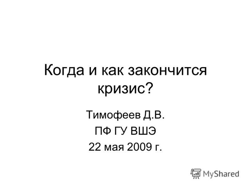 Когда и как закончится кризис? Тимофеев Д.В. ПФ ГУ ВШЭ 22 мая 2009 г.