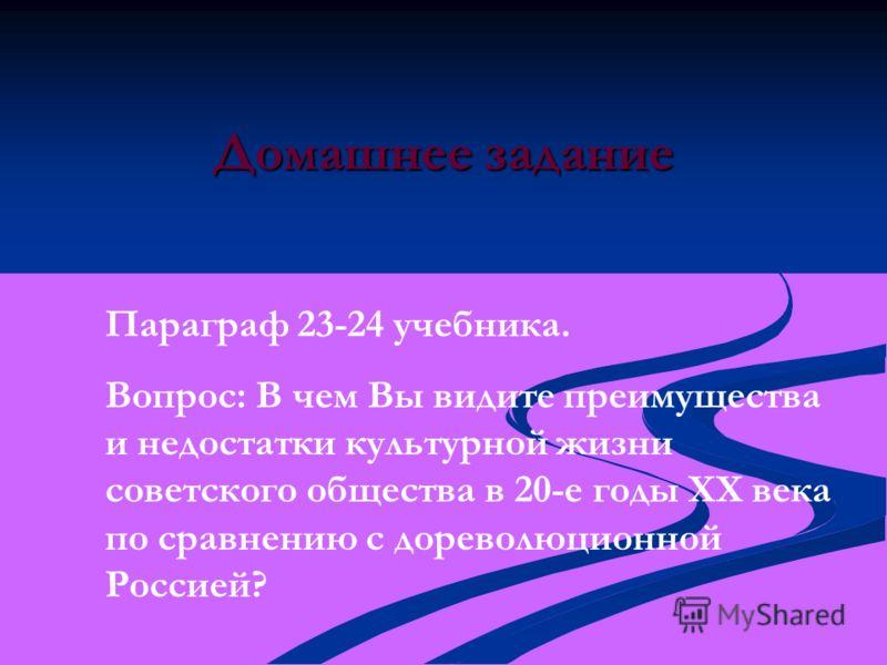 Домашнее задание Параграф 23-24 учебника. Вопрос: В чем Вы видите преимущества и недостатки культурной жизни советского общества в 20-е годы XX века по сравнению с дореволюционной Россией?