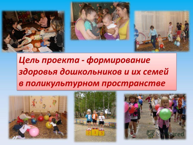 Цель проекта - формирование здоровья дошкольников и их семей в поликультурном пространстве