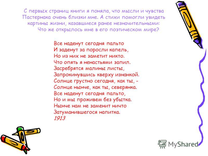 Мир Пастернака моими глазами Борис Леонидович Пастернак - мой любимый поэт и писатель. С его поэзией и прозой я познакомилась рано. Первое произведение, которое я прочла - это «Доктор Живаго». Взгляд на мир Пастернака и мой взгляд во многом совпадают