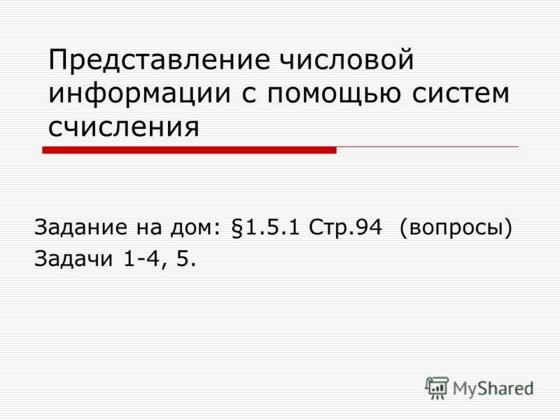 Представление числовой информации с помощью систем счисления Задание на дом: §1.5.1 Стр.94 (вопросы) Задачи 1-4, 5.