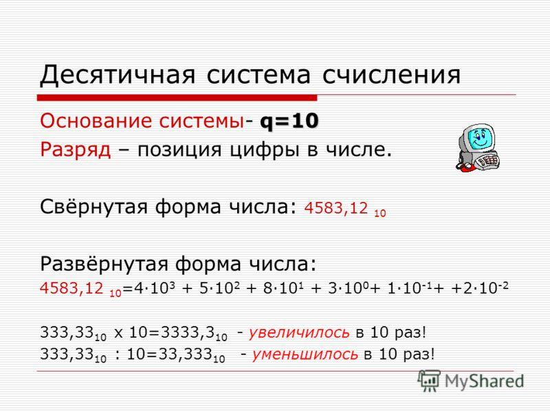 Десятичная система счисления q=10 Основание системы- q=10 Разряд – позиция цифры в числе. Свёрнутая форма числа: 4583,12 10 Развёрнутая форма числа: 4583,12 10 =410 3 + 510 2 + 810 1 + 310 0 + 110 -1 + +210 -2 333,33 10 x 10=3333,3 10 - увеличилось в