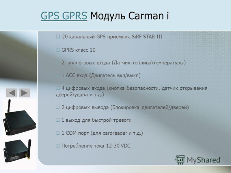 GPS GPRSGPS GPRS Модуль Carman i GPS GPRS 20 канальный GPS приемник SiRF STAR III GPRS класс 10 2 аналоговых входа (Датчик топлива\температуры) 1 ACC вход (Двигатель вкл/выкл) 4 цифровых входа (кнопка безопасности, датчик открывания дверей\удара и т.