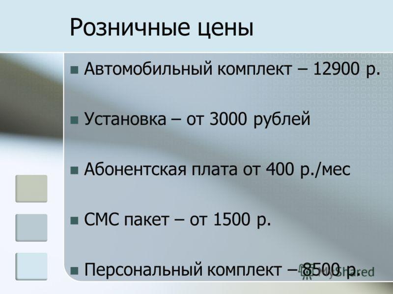 Розничные цены Автомобильный комплект – 12900 р. Установка – от 3000 рублей Абонентская плата от 400 р./мес СМС пакет – от 1500 р. Персональный комплект – 8500 р.