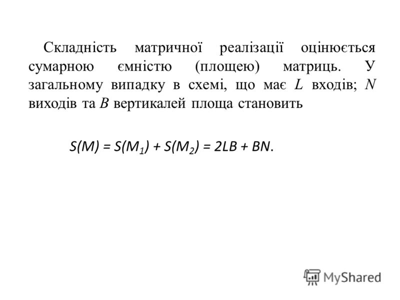 Складність матричної реалізації оцінюється сумарною ємністю (площею) матриць. У загальному випадку в схемі, що має L входів; N виходів та В вертикалей площа становить S(M) = S(M 1 ) + S(M 2 ) = 2LB + BN.
