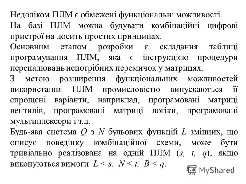 Недоліком ПЛМ є обмежені функціональні можливості. На базі ПЛМ можна будувати комбінаційні цифрові пристрої на досить простих принципах. Основним етапом розробки є складання таблиці програмування ПЛМ, яка є інструкцією процедури перепалювань непотріб