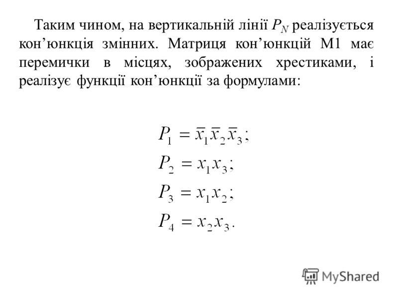 Таким чином, на вертикальній лінії P N реалізується конюнкція змінних. Матриця конюнкцій М1 має перемички в місцях, зображених хрестиками, і реалізує функції конюнкції за формулами: