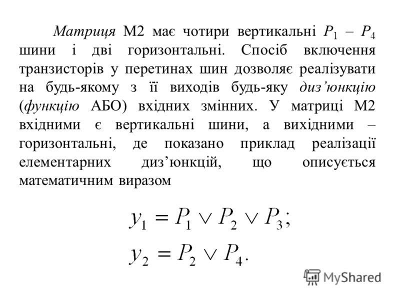 Матриця М2 має чотири вертикальні P 1 – Р 4 шини і дві горизонтальні. Спосіб включення транзисторів у перетинах шин дозволяє реалізувати на будь-якому з її виходів будь-яку дизюнкцію (функцію АБО) вхідних змінних. У матриці М2 вхідними є вертикальні