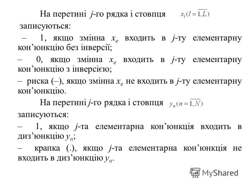 На перетині j-го рядка і стовпця записуються: – 1, якщо змінна х е входить в j-ту елементарну конюнкцію без інверсії; – 0, якщо змінна х е входить в j-ту елементарну конюнкцію з інверсією; – риска (–), якщо змінна х е не входить в j-ту елементарну ко