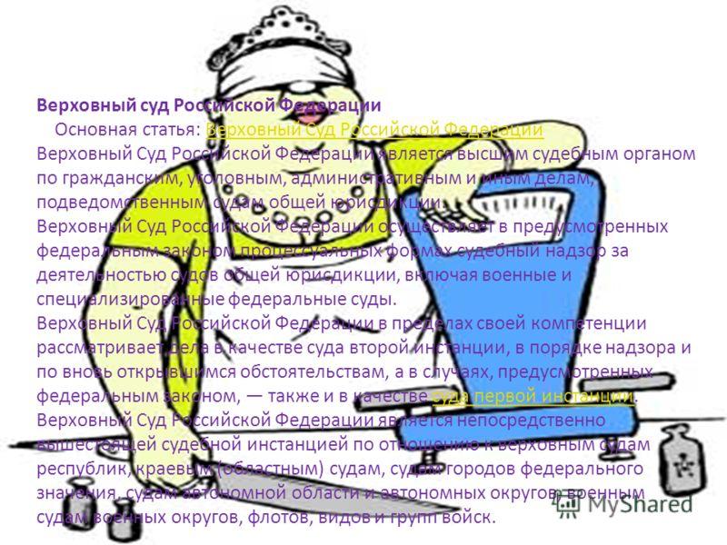 Верховный суд Российской Федерации Основная статья: Верховный Суд Российской Федерации Верховный Суд Российской Федерации является высшим судебным органом по гражданским, уголовным, административным и иным делам, подведомственным судам общей юрисдикц