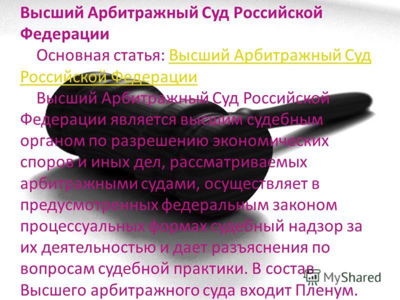 Высший Арбитражный Суд Российской Федерации Основная статья: Высший Арбитражный Суд Российской Федерации Высший Арбитражный Суд Российской Федерации является высшим судебным органом по разрешению экономических споров и иных дел, рассматриваемых арбит
