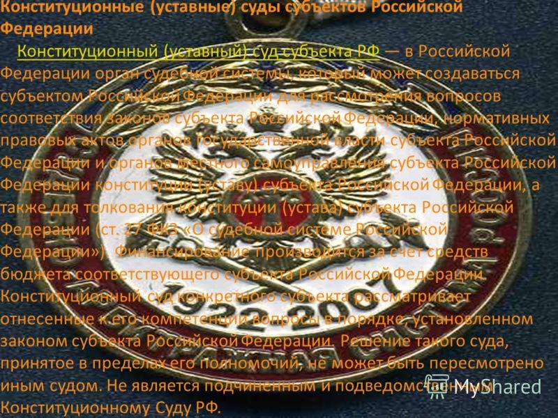 Конституционные (уставные) суды субъектов Российской Федерации Конституционный (уставный) суд субъекта РФ в Российской Федерации орган судебной системы, который может создаваться субъектом Российской Федерации для рассмотрения вопросов соответствия з