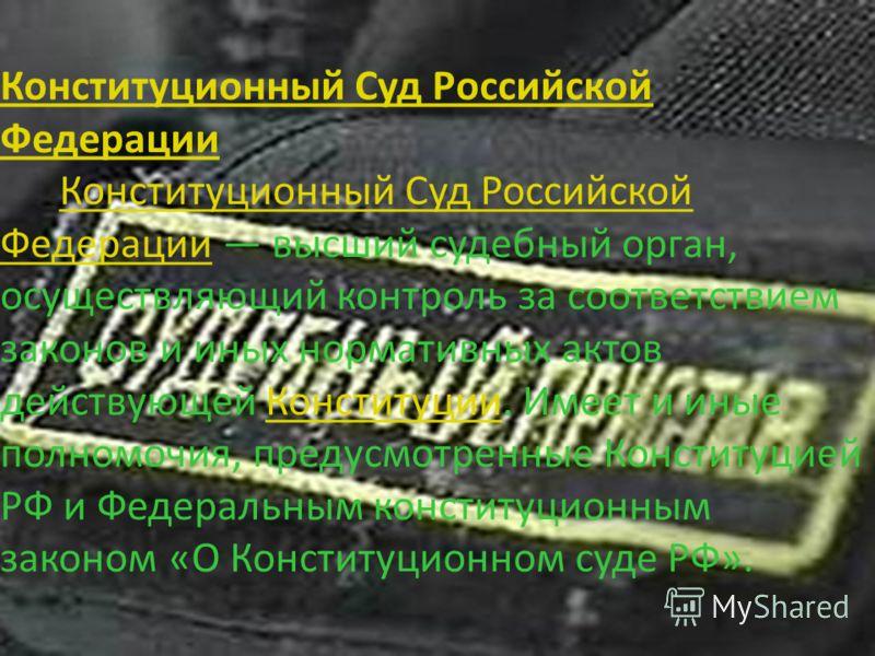 Конституционный Суд Российской Федерации Конституционный Суд Российской Федерации Конституционный Суд Российской Федерации высший судебный орган, осуществляющий контроль за соответствием законов и иных нормативных актов действующей Конституции. Имеет