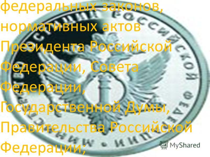 федеральных законов, нормативных актов Президента Российской Федерации, Совета Федерации, Государственной Думы, Правительства Российской Федерации;