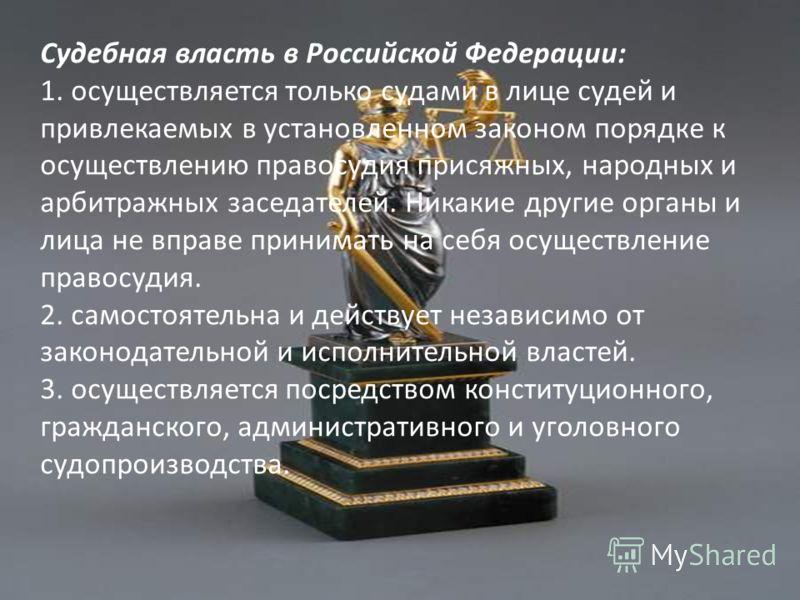 Судебная власть в Российской Федерации: 1. осуществляется только судами в лице судей и привлекаемых в установленном законом порядке к осуществлению правосудия присяжных, народных и арбитражных заседателей. Никакие другие органы и лица не вправе прини