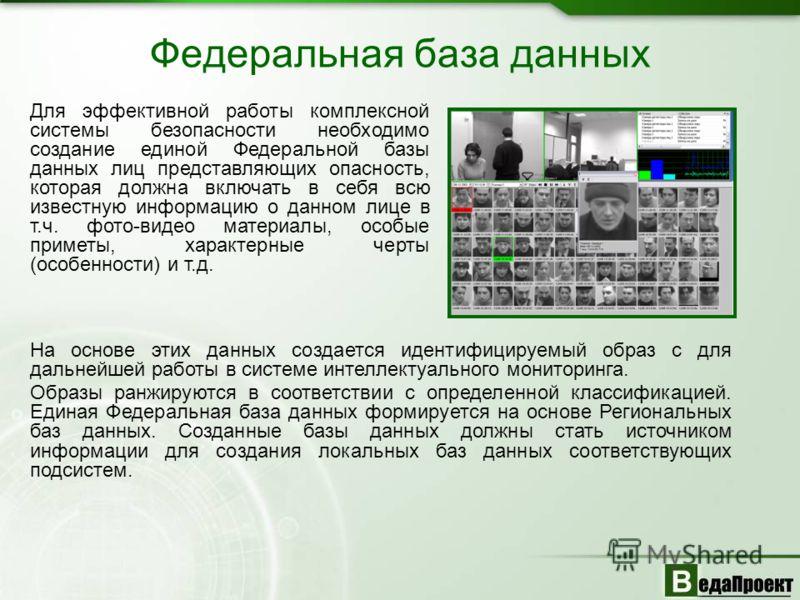 Федеральная база данных Для эффективной работы комплексной системы безопасности необходимо создание единой Федеральной базы данных лиц представляющих опасность, которая должна включать в себя всю известную информацию о данном лице в т.ч. фото-видео м