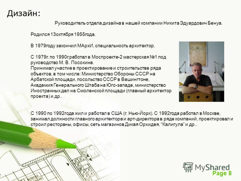 Page 8 Дизайн: Руководитель отдела дизайна в нашей компании Никита Эдуардович Бенуа. Родился 13октября 1955года. В 1979году закончил МАрхИ, специальность архитектор. С 1979г. по 1990г.работал в Моспроекте-2 мастерская 1 под руководство М. В. Посохина