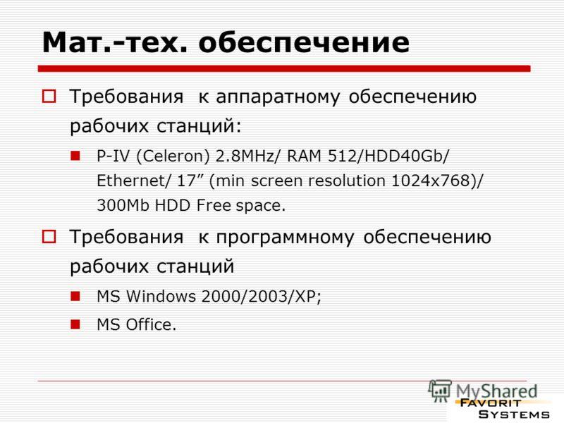 Мат.-тех. обеспечение Требования к аппаратному обеспечению рабочих станций: P-IV (Celeron) 2.8MHz/ RAM 512/HDD40Gb/ Ethernet/ 17 (min screen resolution 1024x768)/ 300Mb HDD Free space. Требования к программному обеспечению рабочих станций MS Windows