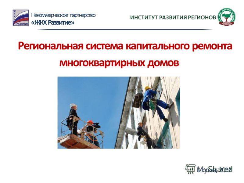 Региональная система капитального ремонта многоквартирных домов Некоммерческое партнерство «ЖКХ Развитие» Москва, 2012 ИНСТИТУТ РАЗВИТИЯ РЕГИОНОВ