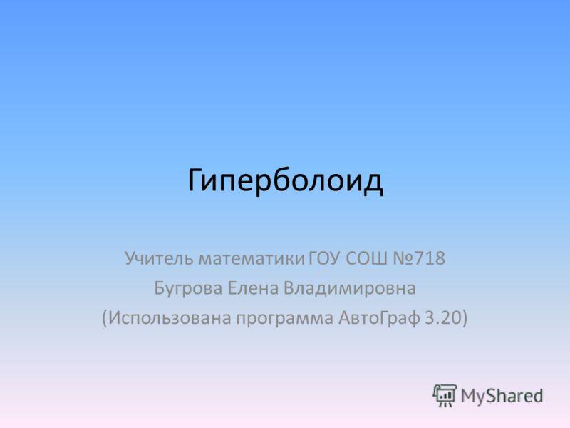 Гиперболоид Учитель математики ГОУ СОШ 718 Бугрова Елена Владимировна (Использована программа АвтоГраф 3.20)