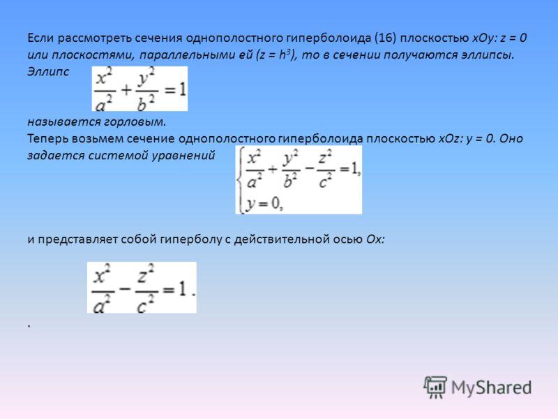Если рассмотреть сечения однополостного гиперболоида (16) плоскостью xOy: z = 0 или плоскостями, параллельными ей (z = h 3 ), то в сечении получаются эллипсы. Эллипс называется горловым. Теперь возьмем сечение однополостного гиперболоида плоскостью x
