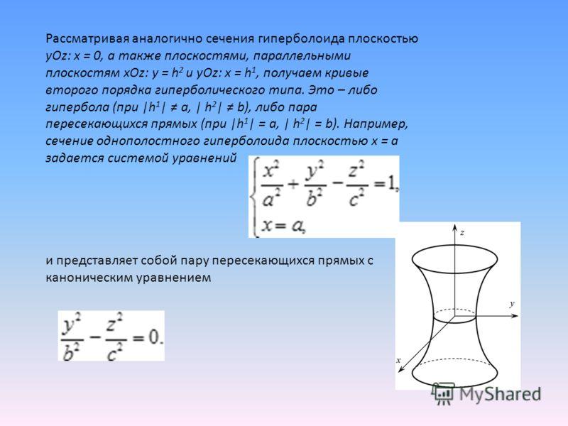 Рассматривая аналогично сечения гиперболоида плоскостью yOz: x = 0, а также плоскостями, параллельными плоскостям xOz: y = h 2 и yOz: x = h 1, получаем кривые второго порядка гиперболического типа. Это – либо гипербола (при |h 1 | a, | h 2 | b), либо