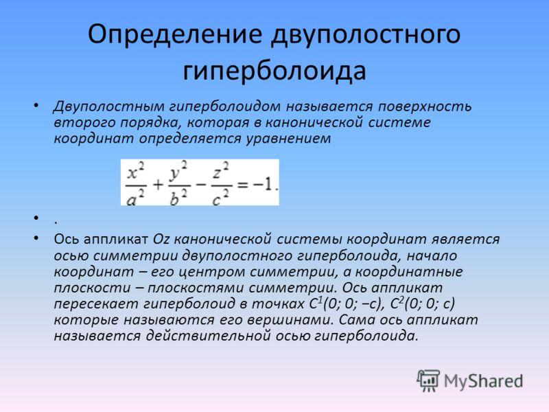 Определение двуполостного гиперболоида Двуполостным гиперболоидом называется поверхность второго порядка, которая в канонической системе координат определяется уравнением. Ось аппликат Oz канонической системы координат является осью симметрии двуполо