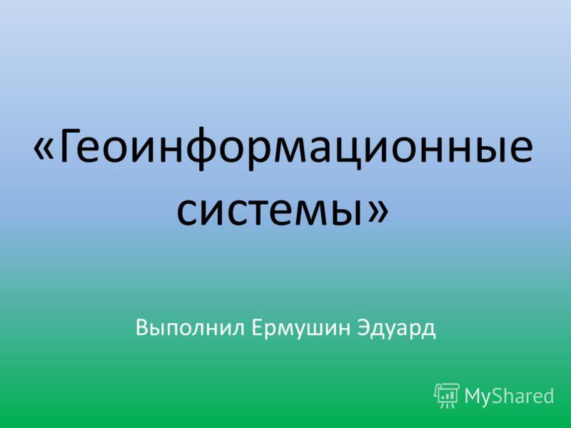 «Геоинформационные системы» Выполнил Ермушин Эдуард
