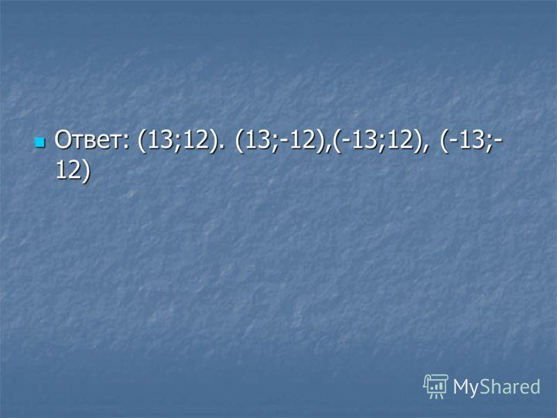 Ответ: (13;12). (13;-12),(-13;12), (-13;- 12) Ответ: (13;12). (13;-12),(-13;12), (-13;- 12)