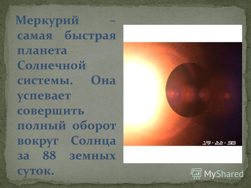Меркурий – самая быстрая планета Солнечной системы. Она успевает совершить полный оборот вокруг Солнца за 88 земных суток.