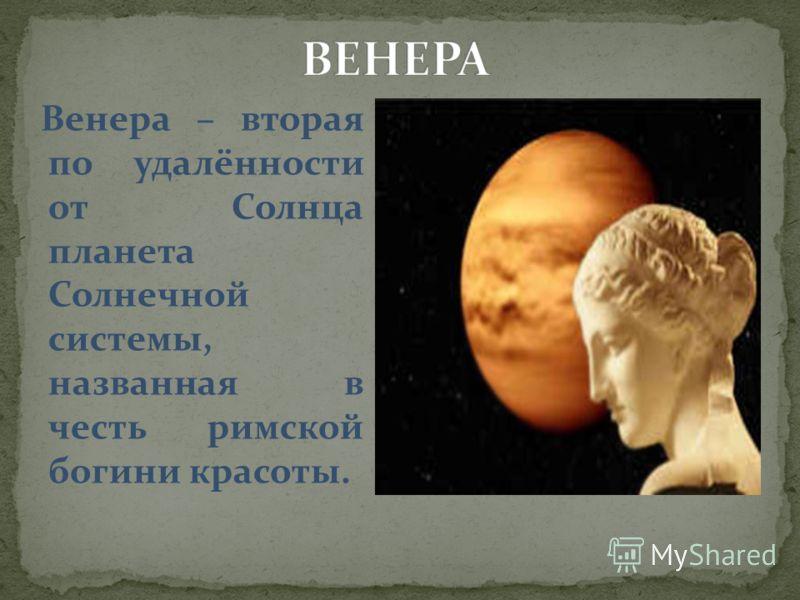 Венера – вторая по удалённости от Солнца планета Солнечной системы, названная в честь римской богини красоты.
