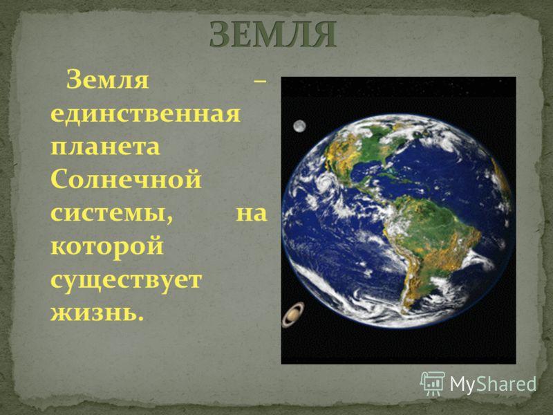 Земля – единственная планета Солнечной системы, на которой существует жизнь.