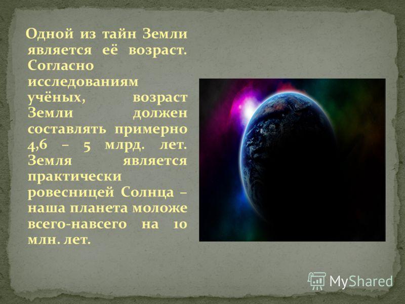 Одной из тайн Земли является её возраст. Согласно исследованиям учёных, возраст Земли должен составлять примерно 4,6 – 5 млрд. лет. Земля является практически ровесницей Солнца – наша планета моложе всего-навсего на 10 млн. лет.