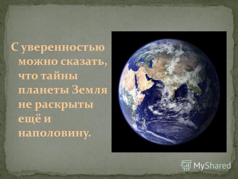 С уверенностью можно сказать, что тайны планеты Земля не раскрыты ещё и наполовину.