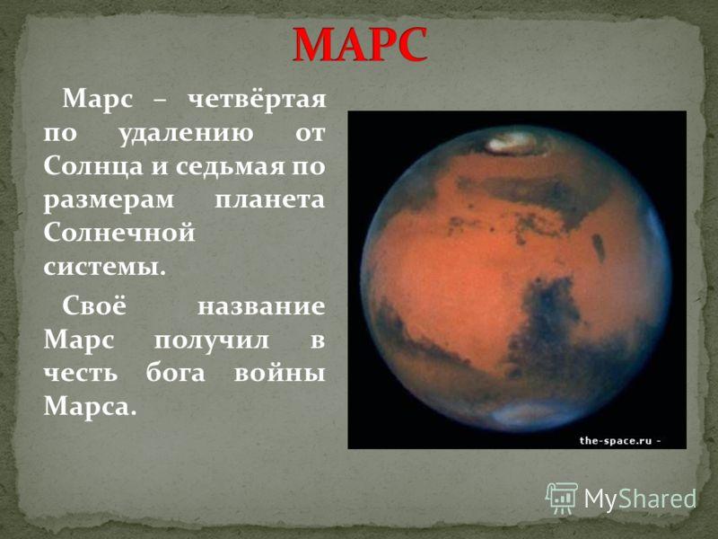 Марс – четвёртая по удалению от Солнца и седьмая по размерам планета Солнечной системы. Своё название Марс получил в честь бога войны Марса.