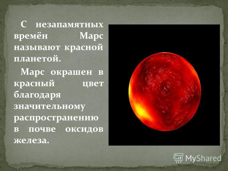 С незапамятных времён Марс называют красной планетой. Марс окрашен в красный цвет благодаря значительному распространению в почве оксидов железа.