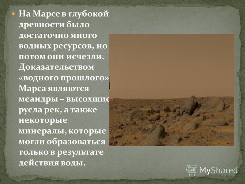 На Марсе в глубокой древности было достаточно много водных ресурсов, но потом они исчезли. Доказательством «водного прошлого» Марса являются меандры – высохшие русла рек, а также некоторые минералы, которые могли образоваться только в результате дейс