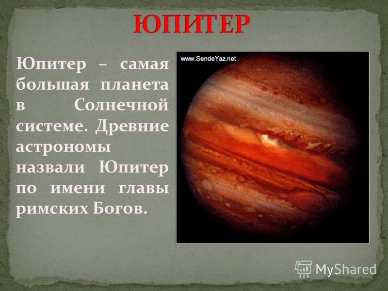 Юпитер – самая большая планета в Солнечной системе. Древние астрономы назвали Юпитер по имени главы римских Богов.