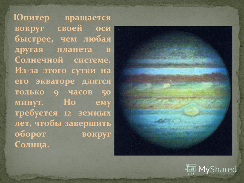 Юпитер вращается вокруг своей оси быстрее, чем любая другая планета в Солнечной системе. Из-за этого сутки на его экваторе длятся только 9 часов 50 минут. Но ему требуется 12 земных лет, чтобы завершить оборот вокруг Солнца.
