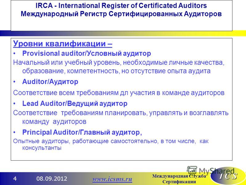 I C S Международная Служба Сертификации www.icsms.ru 08.09.20124 IRCA - International Register of Certificated Auditors Международный Регистр Сертифицированных Аудиторов Уровни квалификации – Provisional auditor/Условный аудитор Начальный или учебный