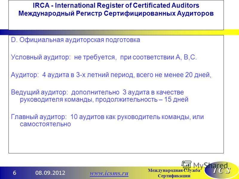 I C S Международная Служба Сертификации www.icsms.ru 08.09.20126 IRCA - International Register of Certificated Auditors Международный Регистр Сертифицированных Аудиторов D. Официальная аудиторская подготовка Условный аудитор: не требуется, при соотве