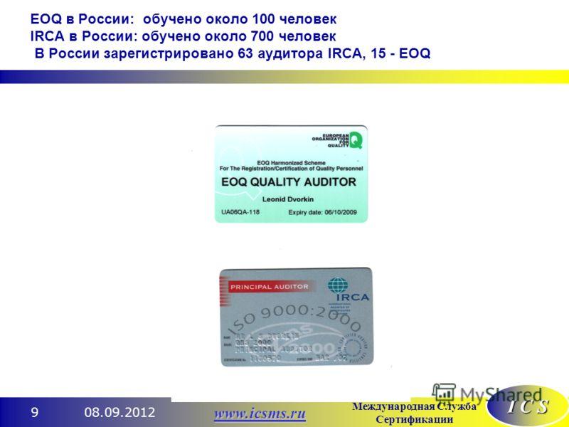 I C S Международная Служба Сертификации www.icsms.ru 08.09.20129 EOQ в России: обучено около 100 человек IRCA в России: обучено около 700 человек В России зарегистрировано 63 аудитора IRCA, 15 - EOQ